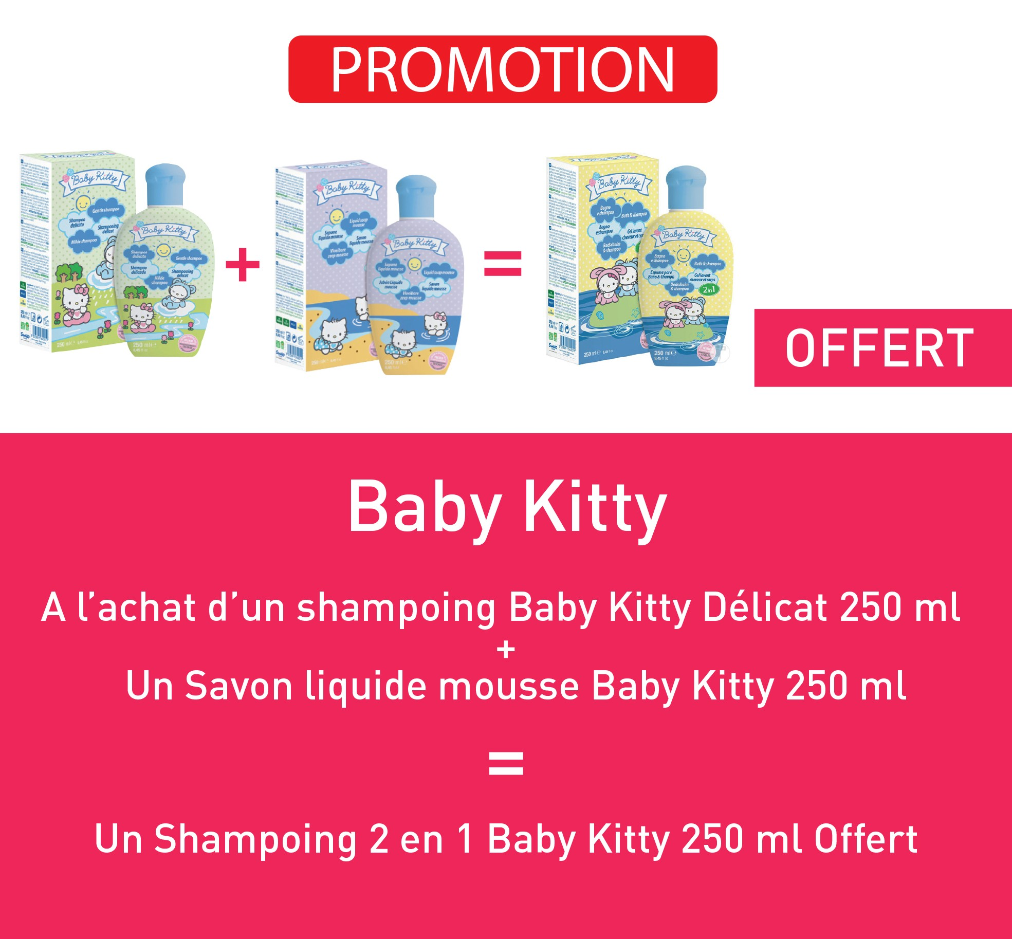 A l'achat d'un shampoing baby kitty délicat 250ml + Un savon liquide mousse baby kitty 250ml = Un shampoing 2en1 baby kitty 250ml offert